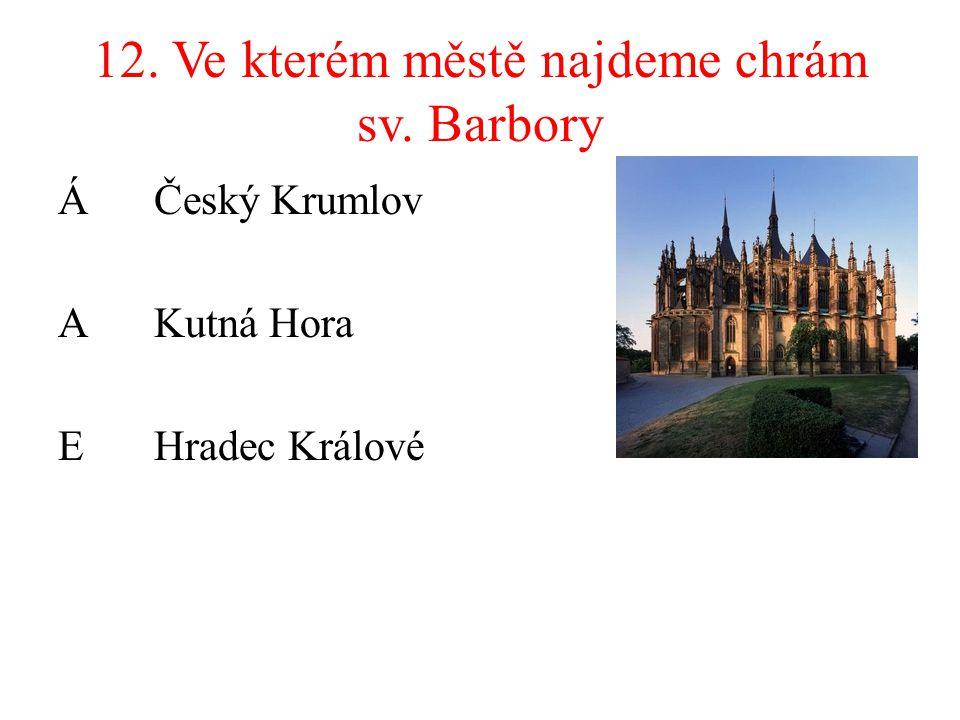 12. Ve kterém městě najdeme chrám sv. Barbory ÁČeský Krumlov AKutná Hora EHradec Králové