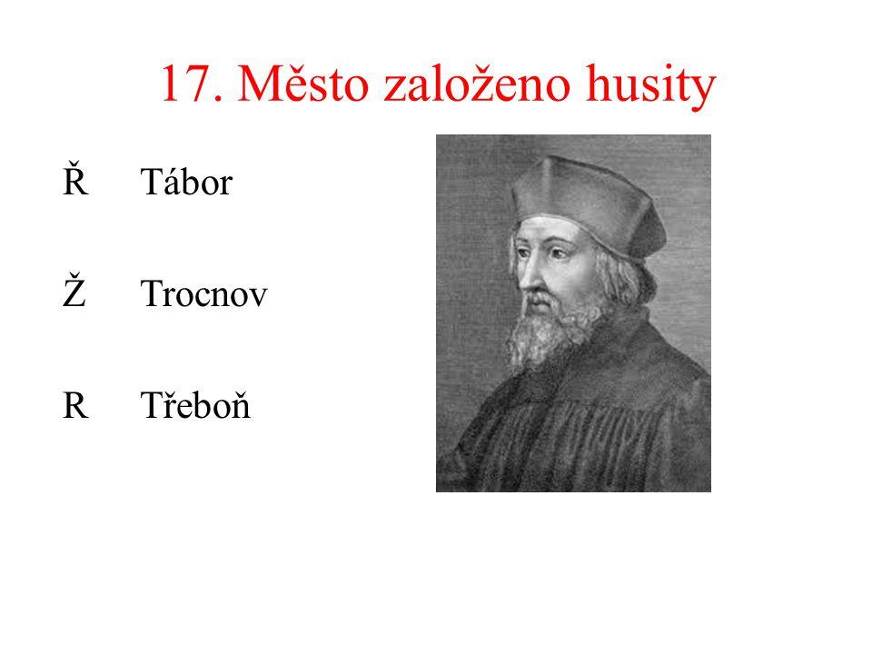 17. Město založeno husity Ř Tábor ŽTrocnov RTřeboň