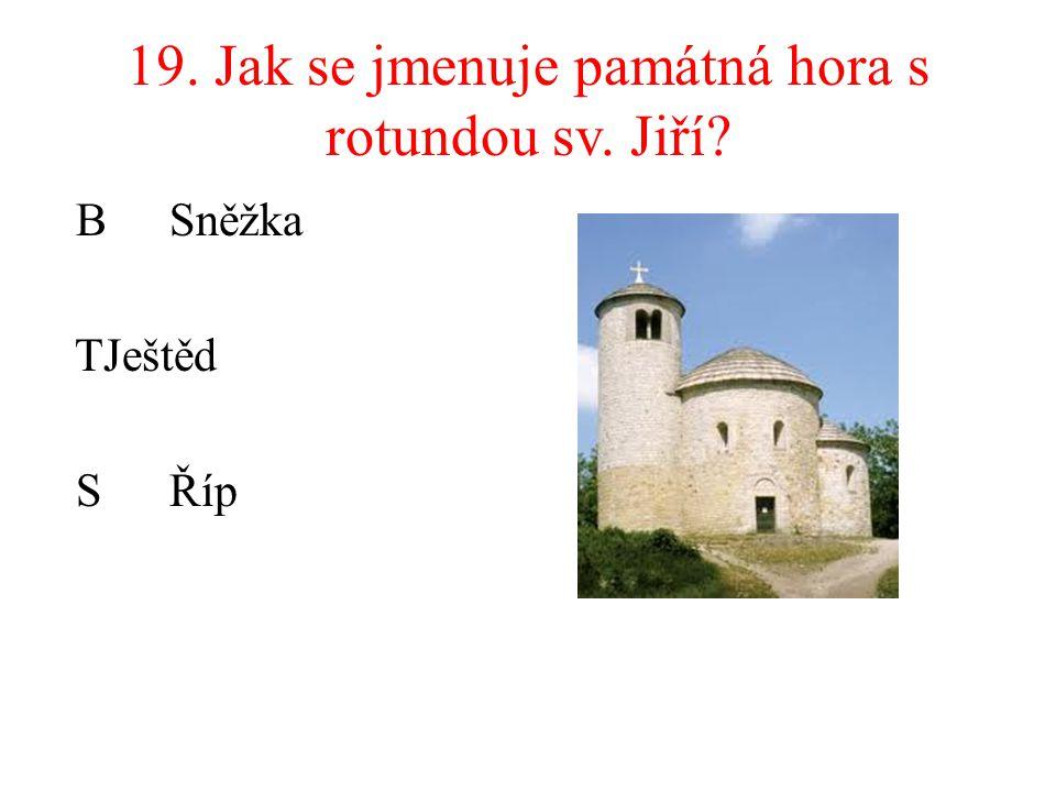 19. Jak se jmenuje památná hora s rotundou sv. Jiří? B Sněžka TJeštěd SŘíp