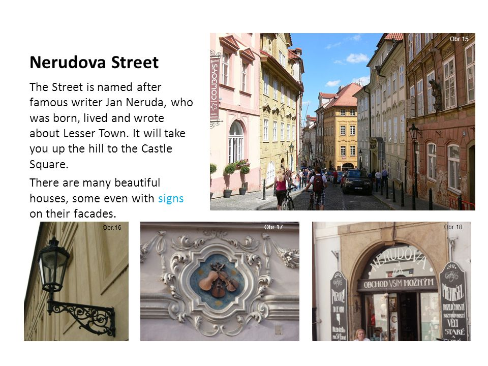 Nerudova Street The Street is named after famous writer Jan Neruda, who was born, lived and wrote about Lesser Town.