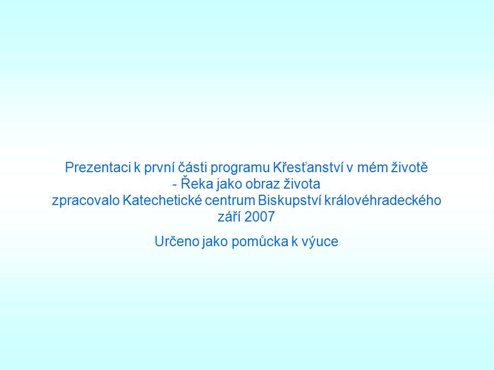 Prezentaci k první části programu Křesťanství v mém životě - Řeka jako obraz života zpracovalo Katechetické centrum Biskupství královéhradeckého září 2007 Určeno jako pomůcka k výuce