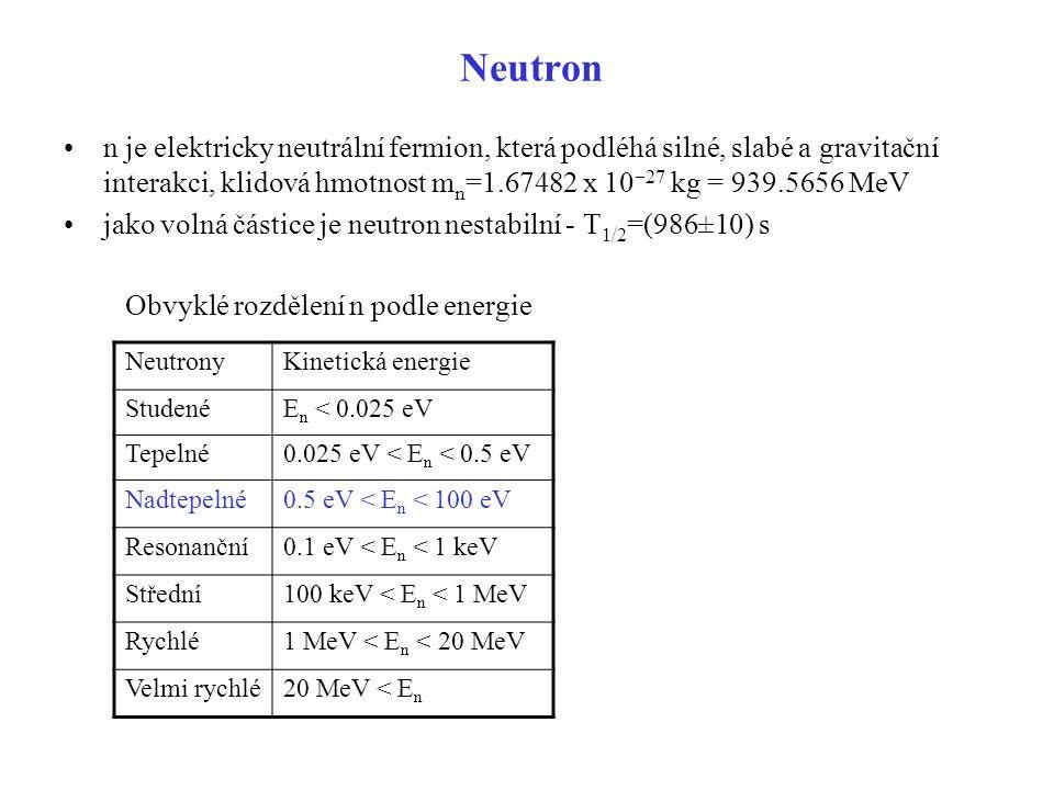 Neutron n je elektricky neutrální fermion, která podléhá silné, slabé a gravitační interakci, klidová hmotnost m n =1.67482 x 10  27 kg = 939.5656 Me
