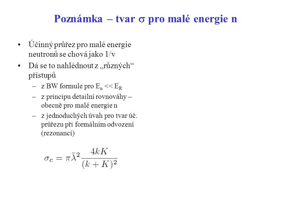 """Poznámka – tvar  pro malé energie n Účinný průřez pro malé energie neutronů se chová jako 1/v Dá se to nahlédnout z """"různých"""" přístupů –z BW formule"""