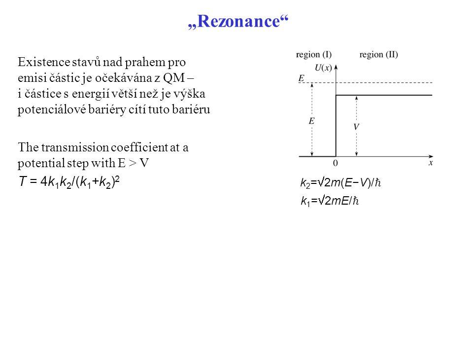 """""""Rezonance"""" Existence stavů nad prahem pro emisi částic je očekávána z QM – i částice s energií větší než je výška potenciálové bariéry cítí tuto bari"""