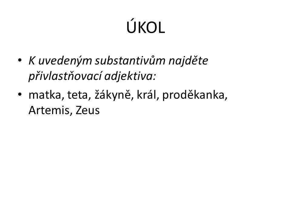 ÚKOL K uvedeným substantivům najděte přivlastňovací adjektiva: matka, teta, žákyně, král, proděkanka, Artemis, Zeus