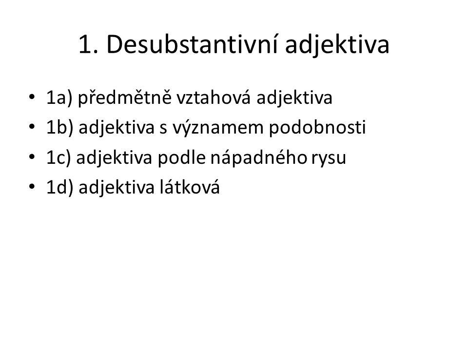 1. Desubstantivní adjektiva 1a) předmětně vztahová adjektiva 1b) adjektiva s významem podobnosti 1c) adjektiva podle nápadného rysu 1d) adjektiva látk