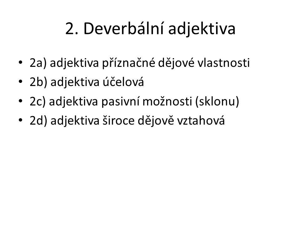 2. Deverbální adjektiva 2a) adjektiva příznačné dějové vlastnosti 2b) adjektiva účelová 2c) adjektiva pasivní možnosti (sklonu) 2d) adjektiva široce d