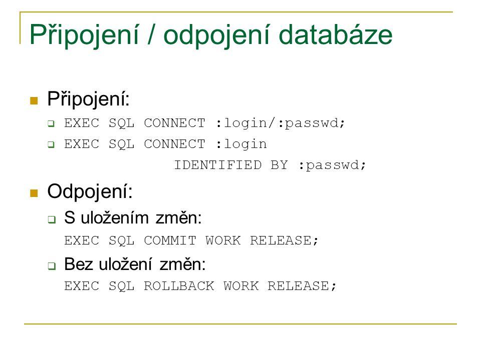 Připojení / odpojení databáze Připojení:  EXEC SQL CONNECT :login/:passwd;  EXEC SQL CONNECT :login IDENTIFIED BY :passwd; Odpojení:  S uložením zm