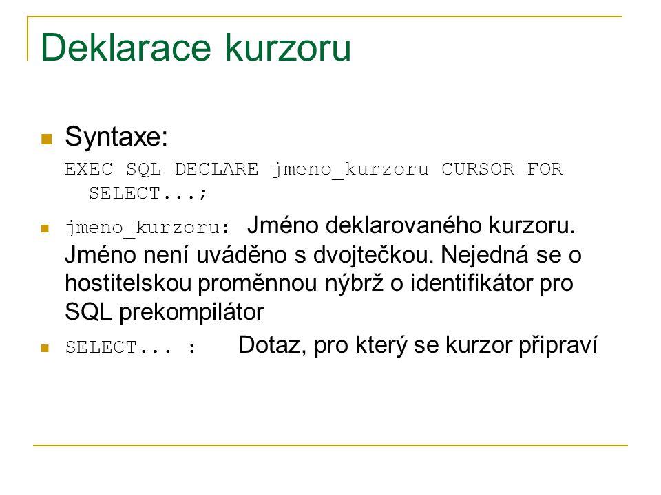 Deklarace kurzoru Syntaxe: EXEC SQL DECLARE jmeno_kurzoru CURSOR FOR SELECT...; jmeno_kurzoru: Jméno deklarovaného kurzoru. Jméno není uváděno s dvojt