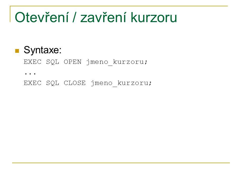 Otevření / zavření kurzoru Syntaxe: EXEC SQL OPEN jmeno_kurzoru;... EXEC SQL CLOSE jmeno_kurzoru;