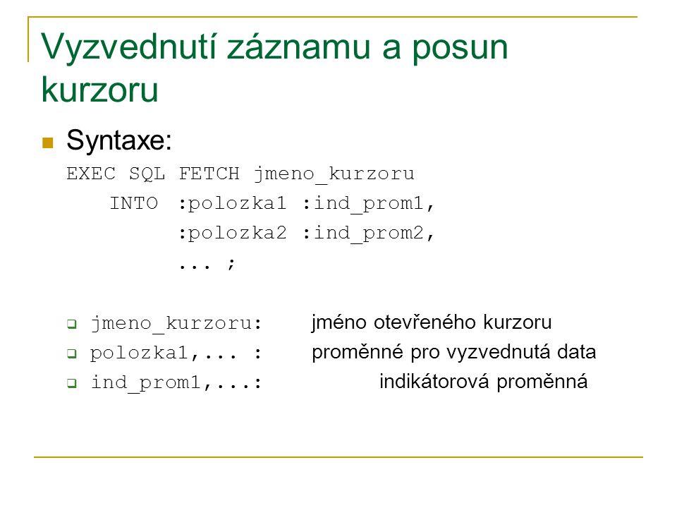 Vyzvednutí záznamu a posun kurzoru Syntaxe: EXEC SQL FETCH jmeno_kurzoru INTO :polozka1 :ind_prom1, :polozka2 :ind_prom2,... ;  jmeno_kurzoru: jméno