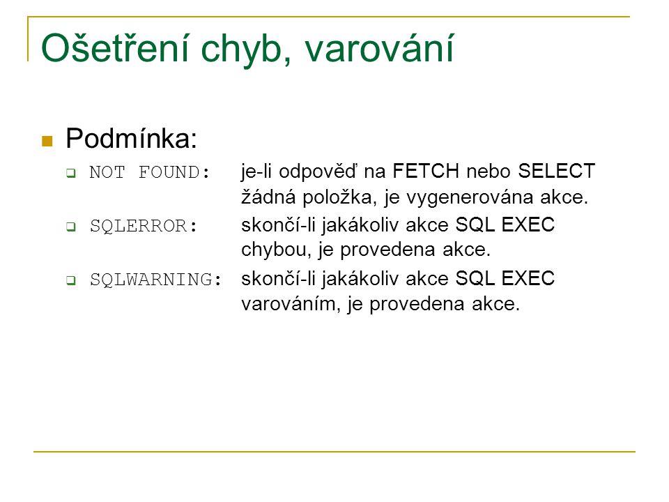 Ošetření chyb, varování Podmínka:  NOT FOUND: je-li odpověď na FETCH nebo SELECT žádná položka, je vygenerována akce.  SQLERROR: skončí-li jakákoliv
