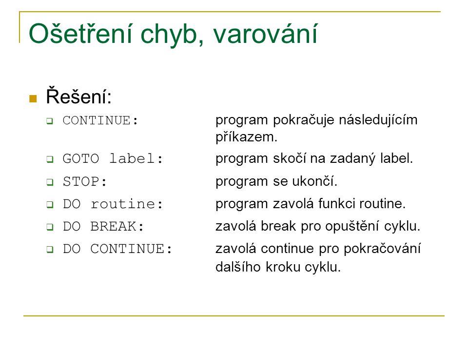 Ošetření chyb, varování Řešení:  CONTINUE: program pokračuje následujícím příkazem.  GOTO label: program skočí na zadaný label.  STOP: program se u