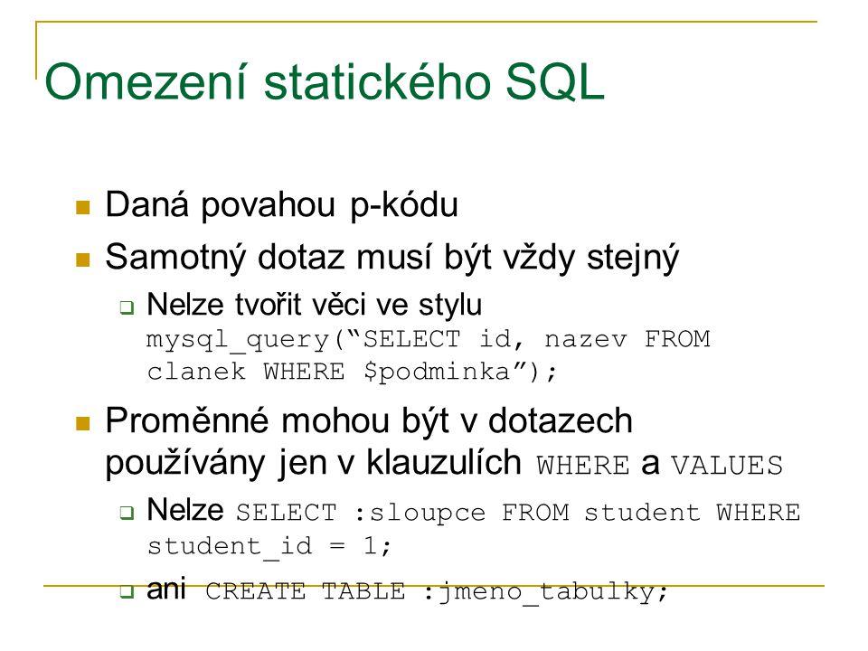 """Omezení statického SQL Daná povahou p-kódu Samotný dotaz musí být vždy stejný  Nelze tvořit věci ve stylu mysql_query(""""SELECT id, nazev FROM clanek W"""