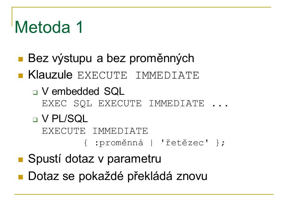 Metoda 1 Bez výstupu a bez proměnných Klauzule EXECUTE IMMEDIATE  V embedded SQL EXEC SQL EXECUTE IMMEDIATE...  V PL/SQL EXECUTE IMMEDIATE { :proměn