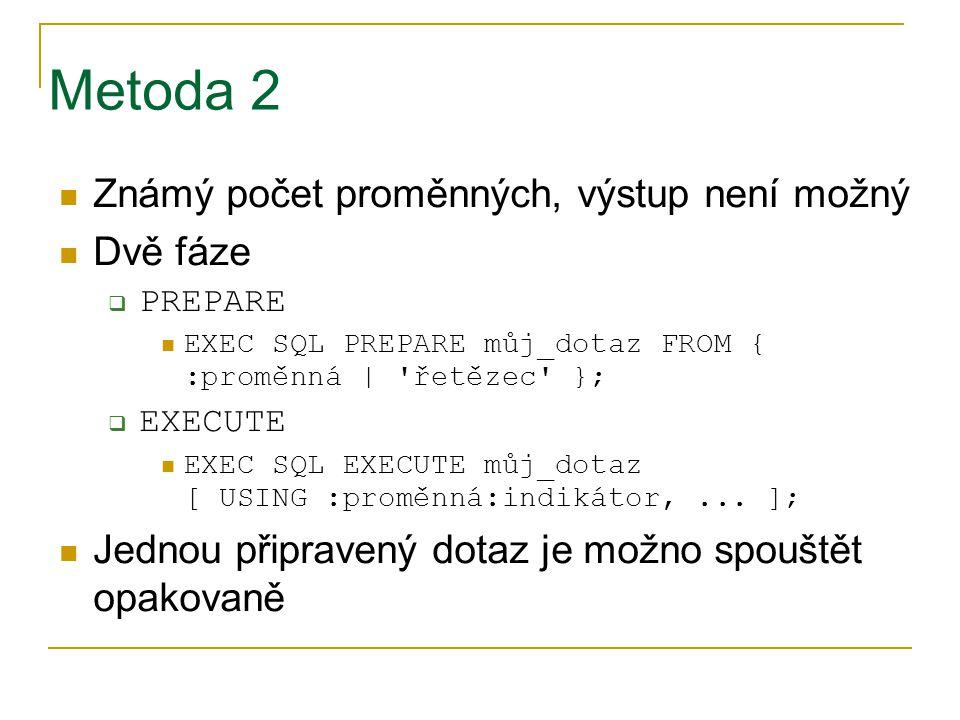 Metoda 2 Známý počet proměnných, výstup není možný Dvě fáze  PREPARE EXEC SQL PREPARE můj_dotaz FROM { :proměnná | 'řetězec' };  EXECUTE EXEC SQL EX