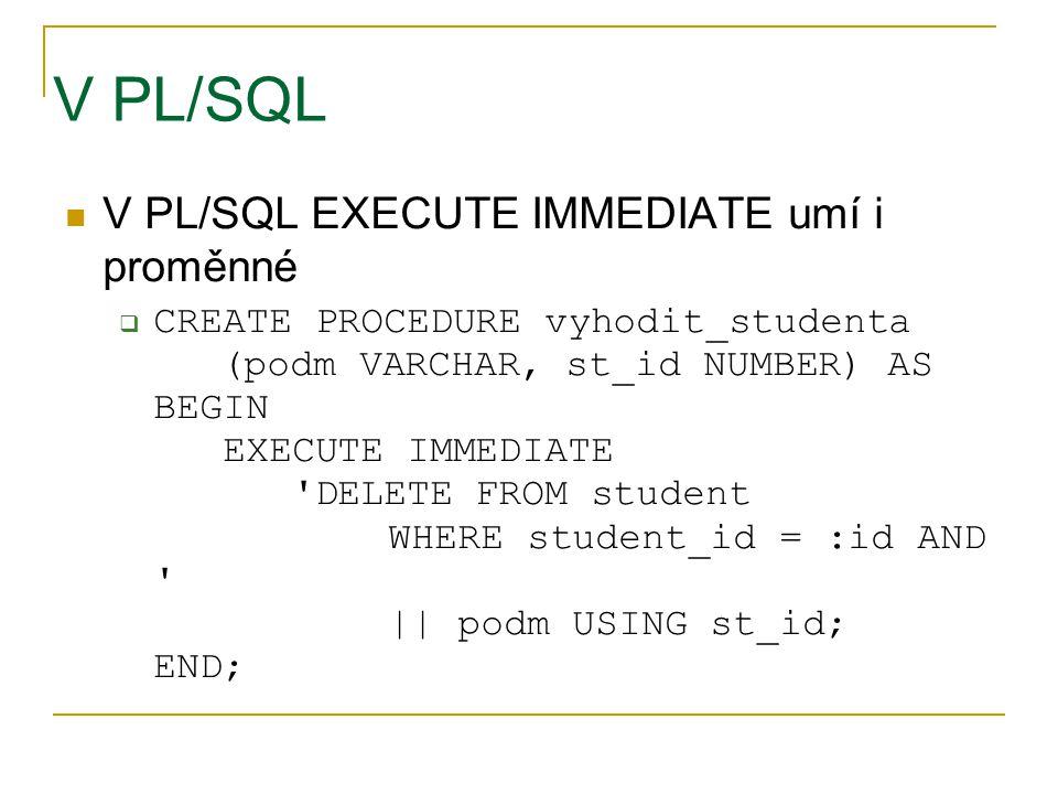 V PL/SQL V PL/SQL EXECUTE IMMEDIATE umí i proměnné  CREATE PROCEDURE vyhodit_studenta (podm VARCHAR, st_id NUMBER) AS BEGIN EXECUTE IMMEDIATE 'DELETE