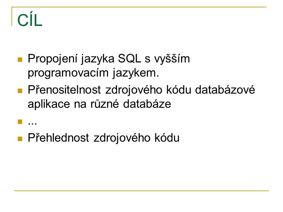 CÍL Propojení jazyka SQL s vyšším programovacím jazykem. Přenositelnost zdrojového kódu databázové aplikace na různé databáze... Přehlednost zdrojovéh