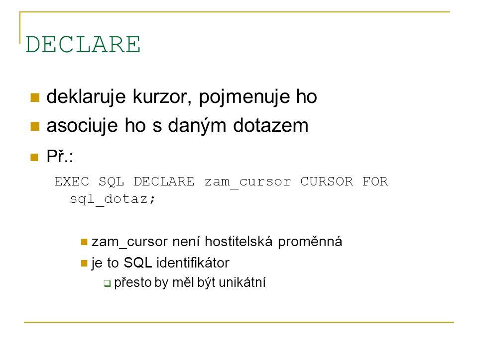 DECLARE deklaruje kurzor, pojmenuje ho asociuje ho s daným dotazem Př.: EXEC SQL DECLARE zam_cursor CURSOR FOR sql_dotaz; zam_cursor není hostitelská