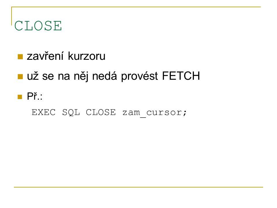 CLOSE zavření kurzoru už se na něj nedá provést FETCH Př.: EXEC SQL CLOSE zam_cursor;