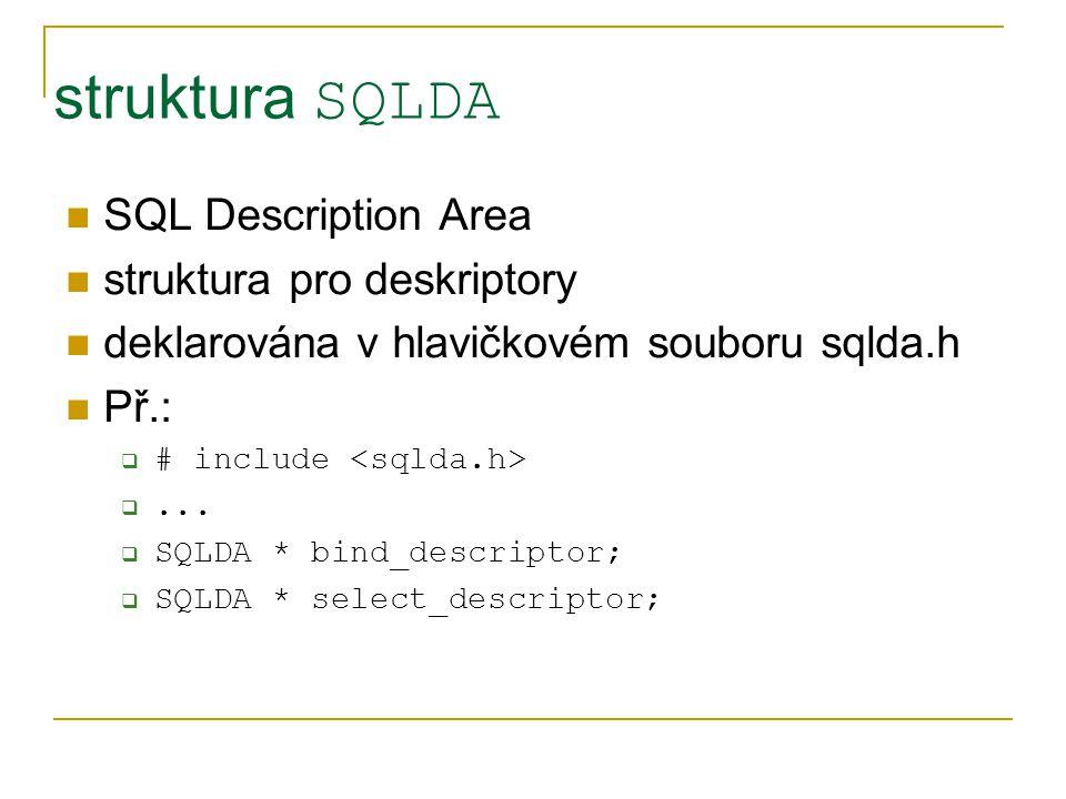 struktura SQLDA SQL Description Area struktura pro deskriptory deklarována v hlavičkovém souboru sqlda.h Př.:  # include ...  SQLDA * bind_descript