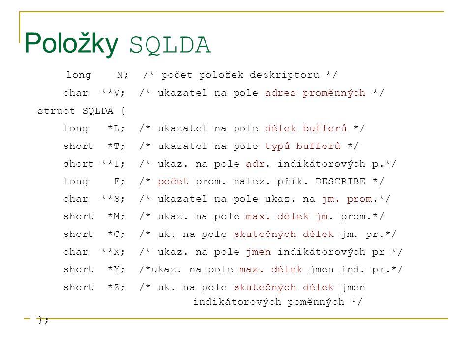 Položky SQLDA long N; /* počet položek deskriptoru */ char **V; /* ukazatel na pole adres proměnných */ struct SQLDA { long *L; /* ukazatel na pole dé