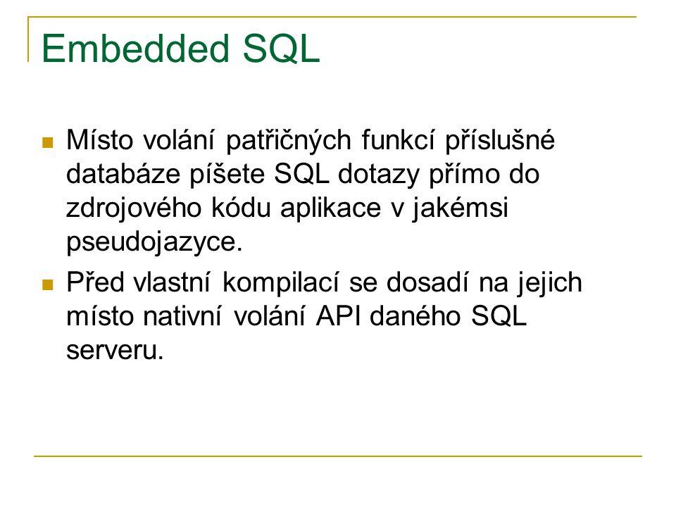Embedded SQL Místo volání patřičných funkcí příslušné databáze píšete SQL dotazy přímo do zdrojového kódu aplikace v jakémsi pseudojazyce. Před vlastn