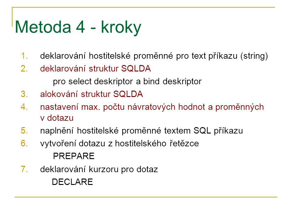 Metoda 4 - kroky 1.deklarování hostitelské proměnné pro text příkazu (string) 2.deklarování struktur SQLDA pro select deskriptor a bind deskriptor 3.a