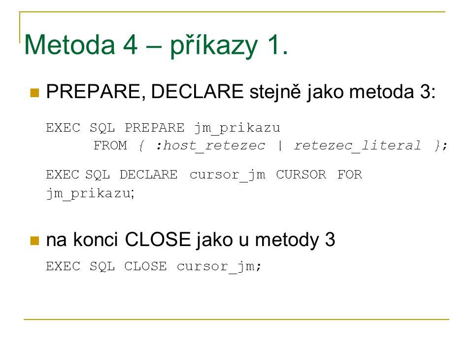 Metoda 4 – příkazy 1. PREPARE, DECLARE stejně jako metoda 3: EXEC SQL PREPARE jm_prikazu FROM { :host_retezec | retezec_literal }; EXEC SQL DECLARE cu