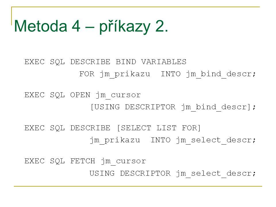 Metoda 4 – příkazy 2. EXEC SQL DESCRIBE BIND VARIABLES FOR jm_prikazu INTO jm_bind_descr; EXEC SQL OPEN jm_cursor [USING DESCRIPTOR jm_bind_descr]; EX