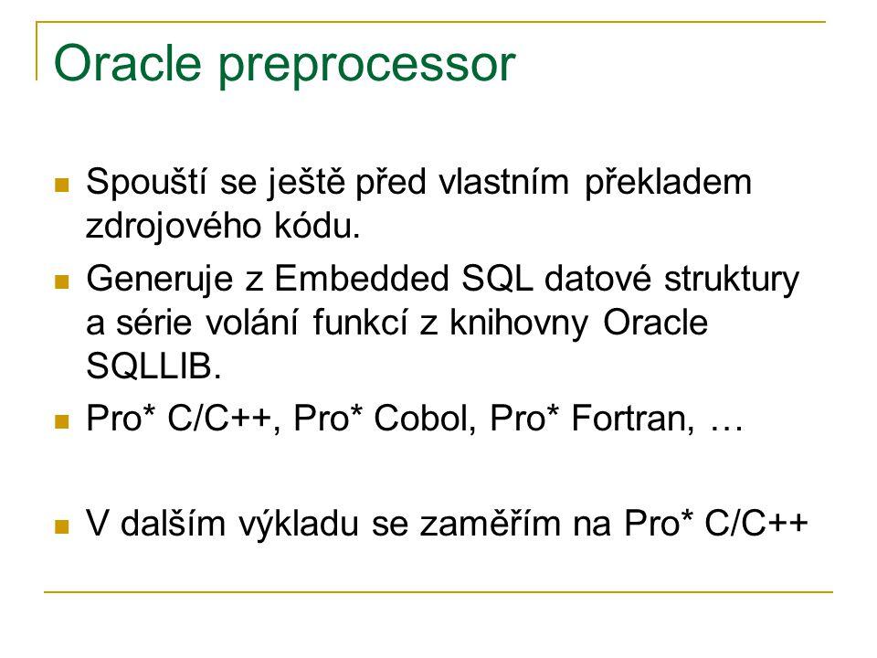 Oracle preprocessor Spouští se ještě před vlastním překladem zdrojového kódu. Generuje z Embedded SQL datové struktury a série volání funkcí z knihovn