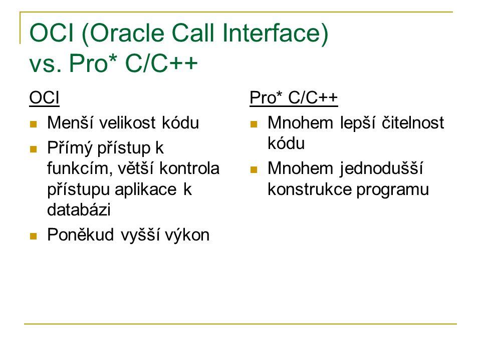 OCI (Oracle Call Interface) vs. Pro* C/C++ OCI Menší velikost kódu Přímý přístup k funkcím, větší kontrola přístupu aplikace k databázi Poněkud vyšší