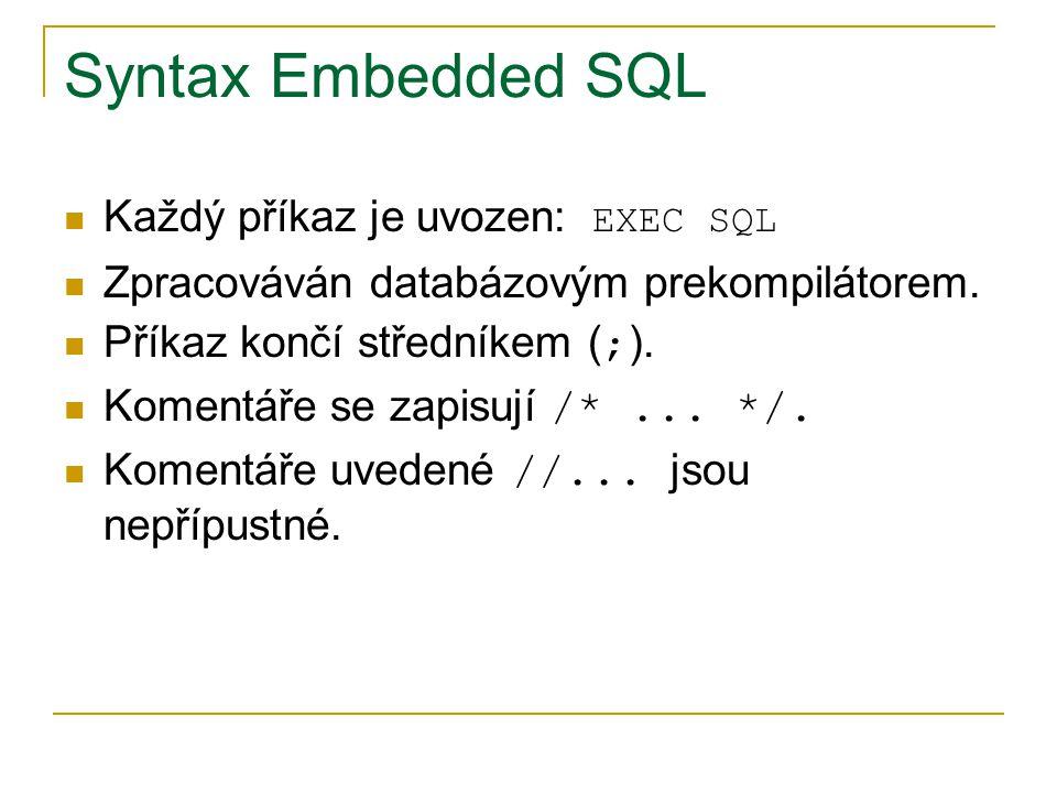 Syntax Embedded SQL Každý příkaz je uvozen: EXEC SQL Zpracováván databázovým prekompilátorem. Příkaz končí středníkem ( ; ). Komentáře se zapisují /*.