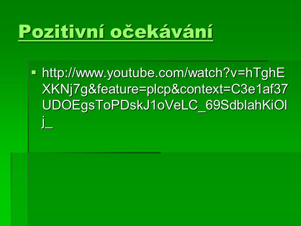 Pozitivní očekávání Pozitivní očekávání  http://www.youtube.com/watch?v=hTghE XKNj7g&feature=plcp&context=C3e1af37 UDOEgsToPDskJ1oVeLC_69SdblahKiOl j