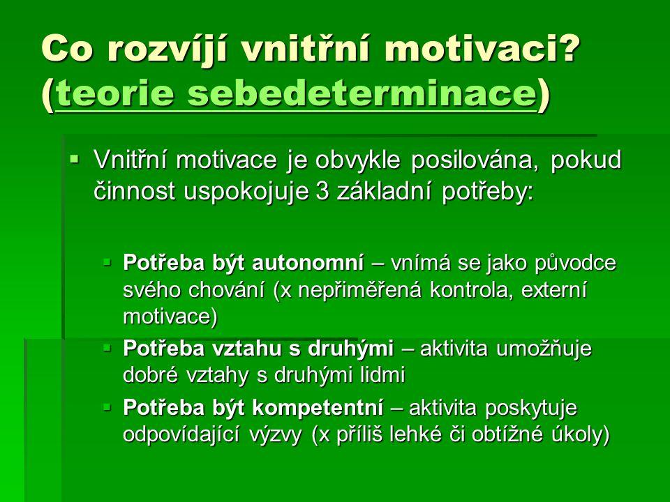 Co rozvíjí vnitřní motivaci? (teorie sebedeterminace) teorie sebedeterminaceteorie sebedeterminace  Vnitřní motivace je obvykle posilována, pokud čin