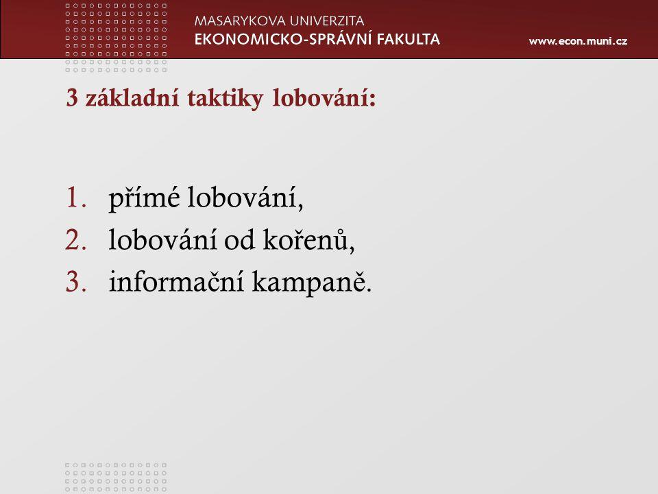 www.econ.muni.cz 3 základní taktiky lobování: 1.p ř ímé lobování, 2.lobování od ko ř en ů, 3.informa č ní kampan ě.