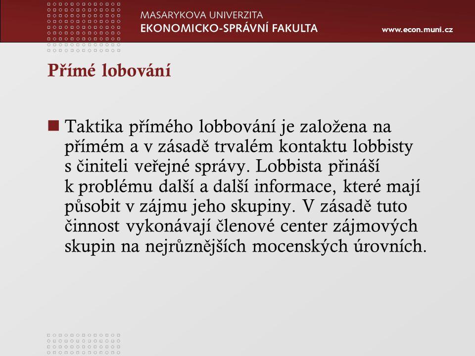 www.econ.muni.cz P ř ímé lobování Taktika p ř ímého lobbování je zalo ž ena na p ř ímém a v zásad ě trvalém kontaktu lobbisty s č initeli ve ř ejné správy.