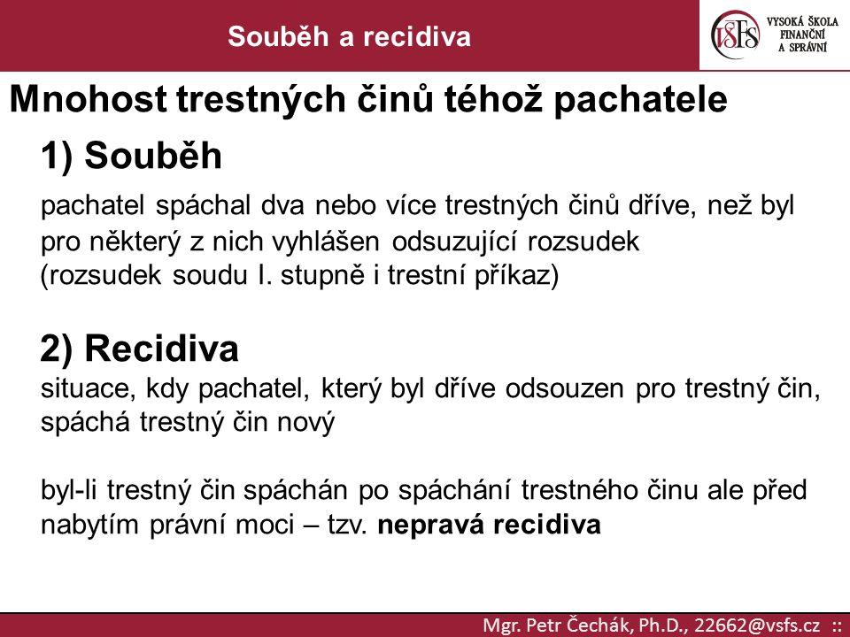 Mgr. Petr Čechák, Ph.D., 22662@vsfs.cz :: Souběh a recidiva Mnohost trestných činů téhož pachatele 1) Souběh pachatel spáchal dva nebo více trestných