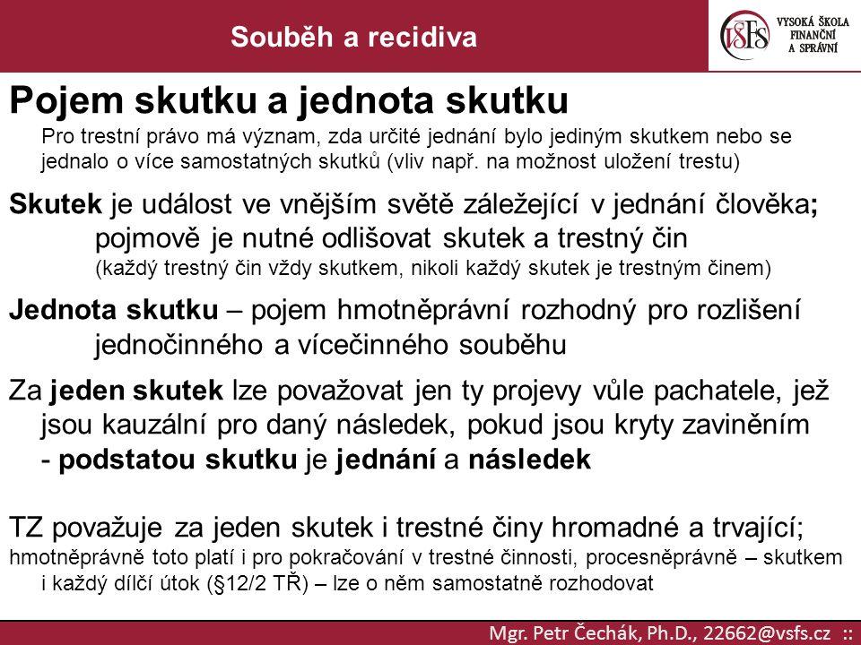 Mgr. Petr Čechák, Ph.D., 22662@vsfs.cz :: Souběh a recidiva Pojem skutkua jednota skutku Pro trestní právo má význam, zda určité jednání bylo jediným
