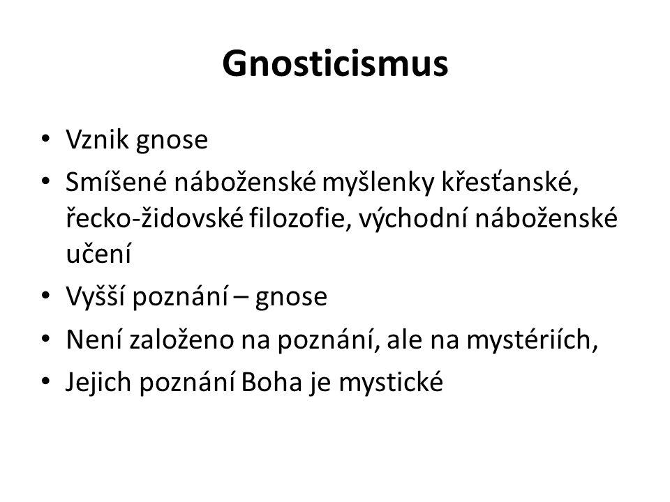 Gnosticismus Vznik gnose Smíšené náboženské myšlenky křesťanské, řecko-židovské filozofie, východní náboženské učení Vyšší poznání – gnose Není založeno na poznání, ale na mystériích, Jejich poznání Boha je mystické
