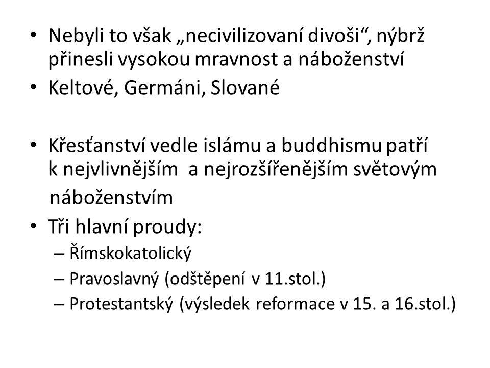 """Nebyli to však """"necivilizovaní divoši , nýbrž přinesli vysokou mravnost a náboženství Keltové, Germáni, Slované Křesťanství vedle islámu a buddhismu patří k nejvlivnějším a nejrozšířenějším světovým náboženstvím Tři hlavní proudy: – Římskokatolický – Pravoslavný (odštěpení v 11.stol.) – Protestantský (výsledek reformace v 15."""