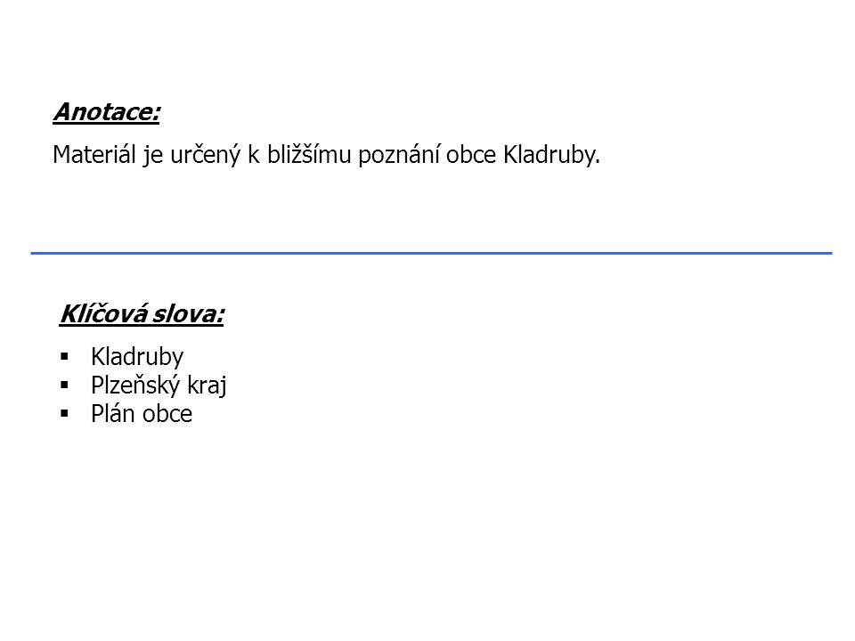 Klíčová slova:  Kladruby  Plzeňský kraj  Plán obce Anotace: Materiál je určený k bližšímu poznání obce Kladruby.
