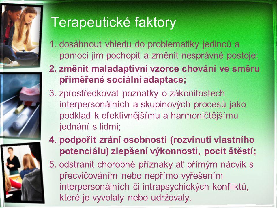 Terapeutické faktory 1. dosáhnout vhledu do problematiky jedinců a pomoci jim pochopit a změnit nesprávné postoje; 2. změnit maladaptivní vzorce chová