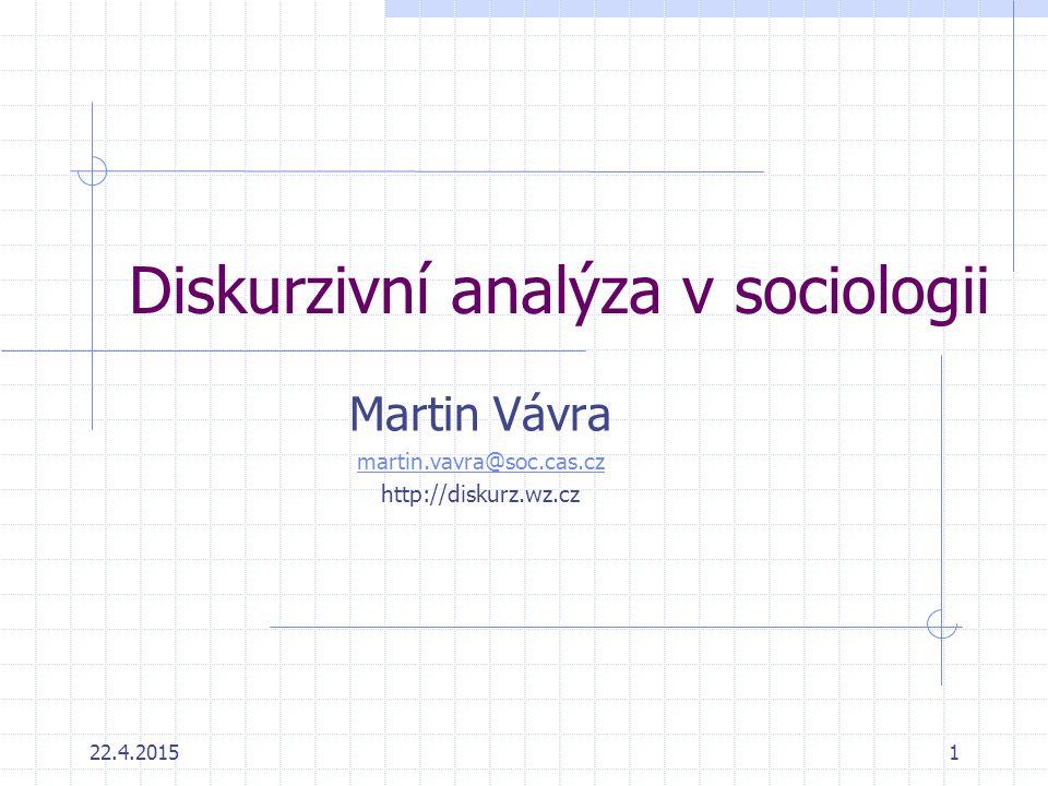 Cíle kurzu Ukázat různé přístupy k analýze diskurzu a jejich sociologickou relevanci Pokus o hledání odpovědi na otázku, zda je možno použít několik přístupů k analýze diskurzu tak, abychom využili silné stránky každého z nich a doplnili slabá místa, která obsahují.