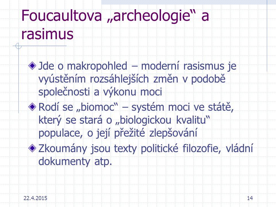 """22.4.201514 Foucaultova """"archeologie"""" a rasimus Jde o makropohled – moderní rasismus je vyústěním rozsáhlejších změn v podobě společnosti a výkonu moc"""