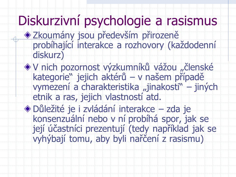 Diskurzivní psychologie a rasismus Zkoumány jsou především přirozeně probíhající interakce a rozhovory (každodenní diskurz) V nich pozornost výzkumník