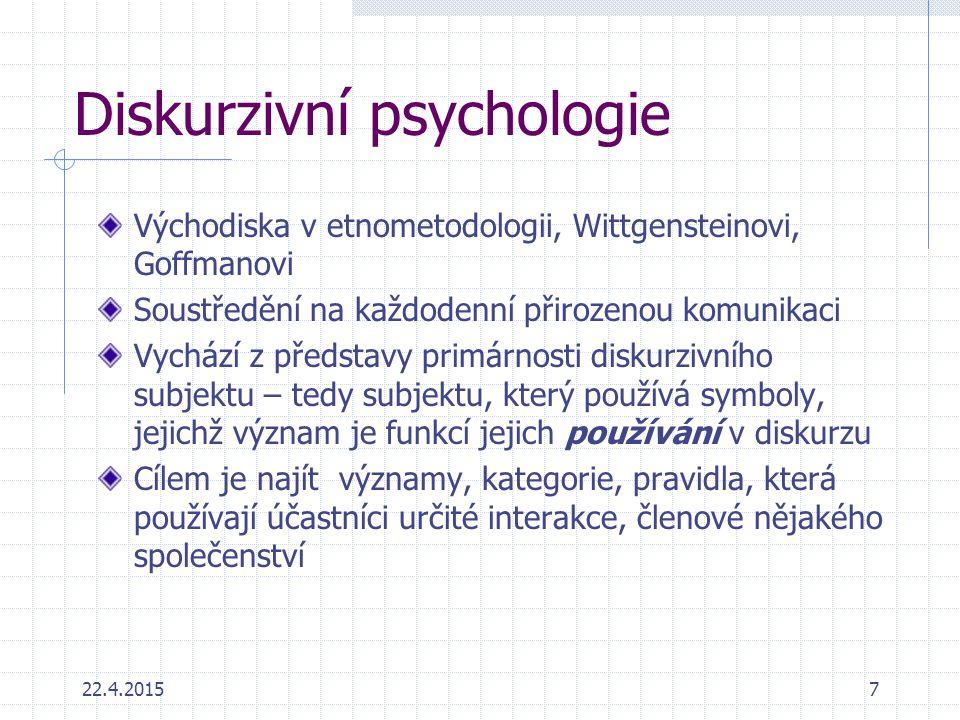 22.4.20157 Diskurzivní psychologie Východiska v etnometodologii, Wittgensteinovi, Goffmanovi Soustředění na každodenní přirozenou komunikaci Vychází z