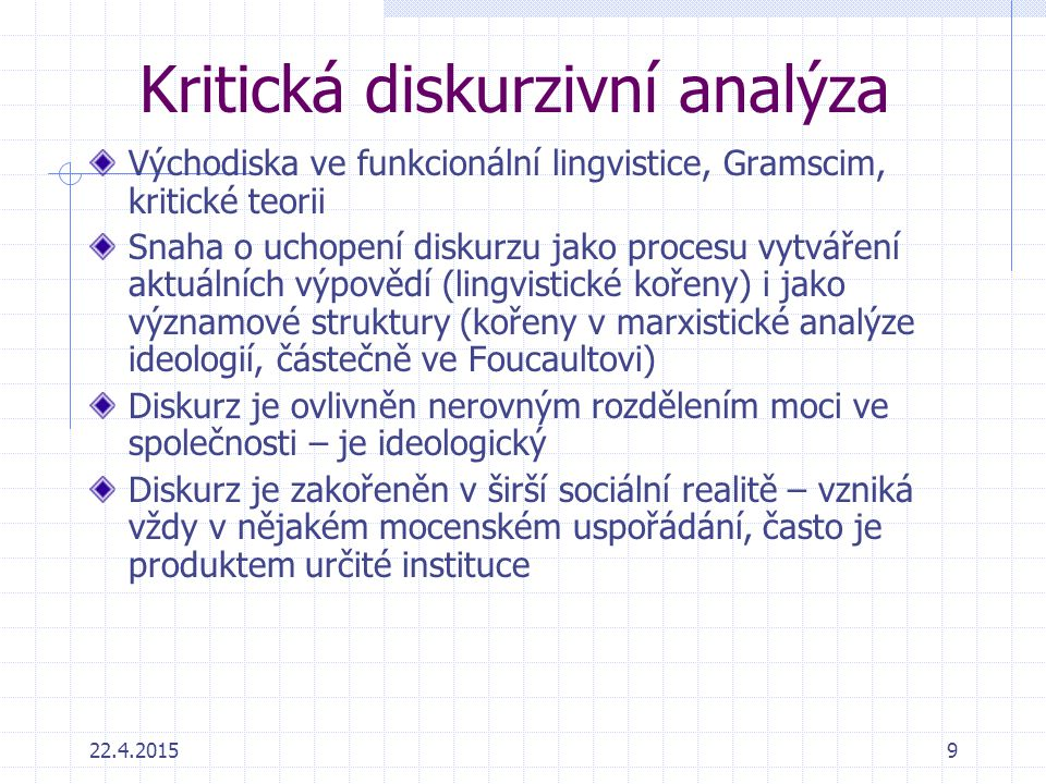 22.4.20159 Kritická diskurzivní analýza Východiska ve funkcionální lingvistice, Gramscim, kritické teorii Snaha o uchopení diskurzu jako procesu vytvá