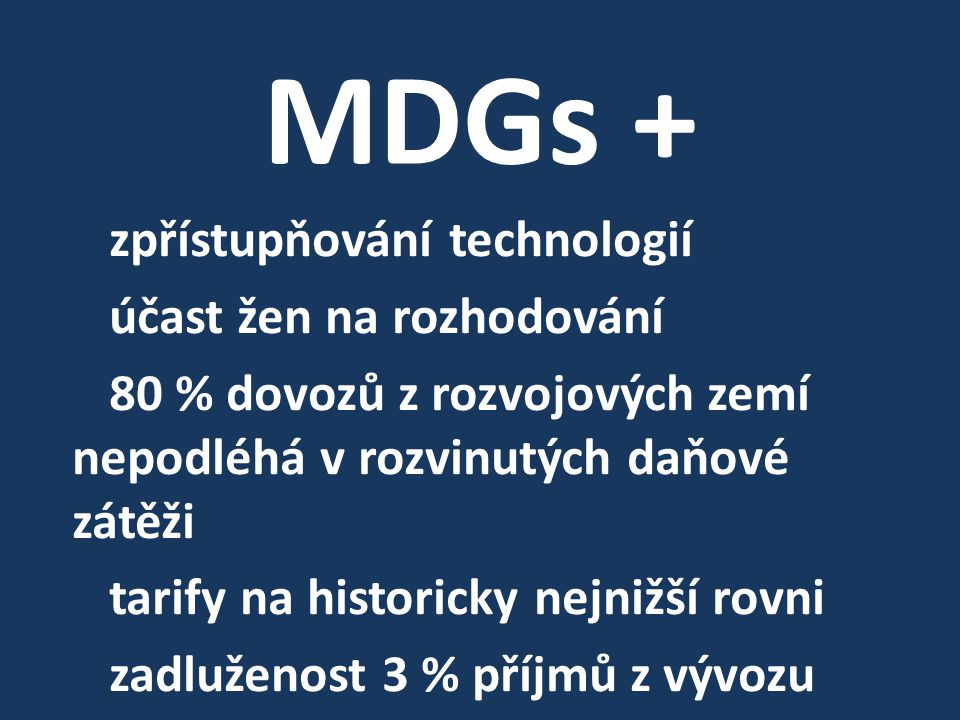 MDGs + zpřístupňování technologií účast žen na rozhodování 80 % dovozů z rozvojových zemí nepodléhá v rozvinutých daňové zátěži tarify na historicky nejnižší rovni zadluženost 3 % příjmů z vývozu