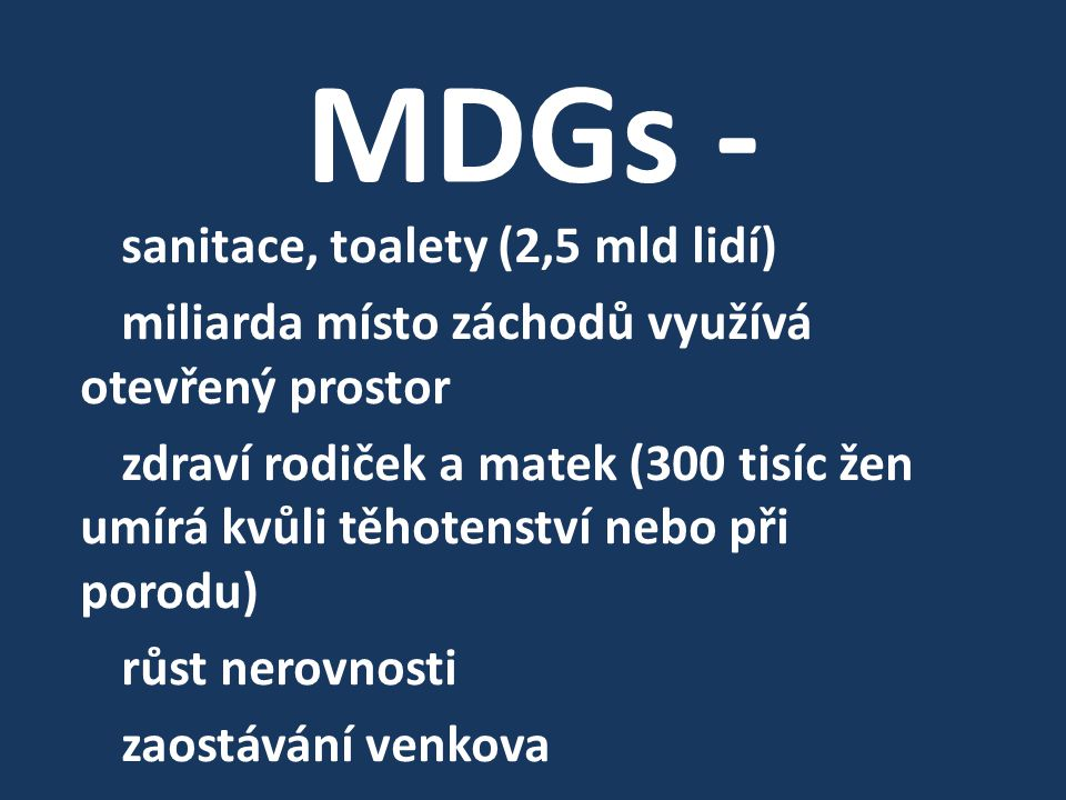 MDGs - sanitace, toalety (2,5 mld lidí) miliarda místo záchodů využívá otevřený prostor zdraví rodiček a matek (300 tisíc žen umírá kvůli těhotenství nebo při porodu) růst nerovnosti zaostávání venkova